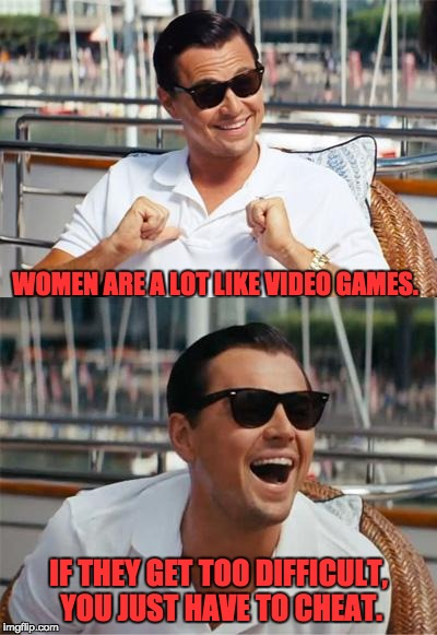 Leonardo DiCaprio Wall Street | WOMEN ARE A LOT LIKE VIDEO GAMES. IF THEY GET TOO DIFFICULT, YOU JUST HAVE TO CHEAT. | image tagged in leonardo dicaprio wall street | made w/ Imgflip meme maker