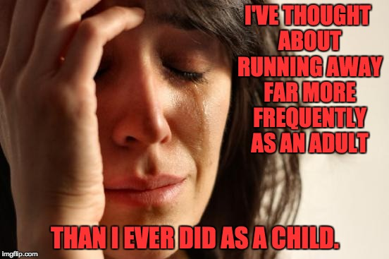 First World Problems Meme | I'VE THOUGHT ABOUT RUNNING AWAY FAR MORE FREQUENTLY AS AN ADULT THAN I EVER DID AS A CHILD. | image tagged in memes,first world problems | made w/ Imgflip meme maker