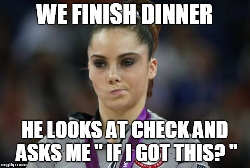 McKayla Maroney Not Impressed | WE FINISH DINNER HE LOOKS AT CHECK AND ASKS ME '' IF I GOT THIS? "