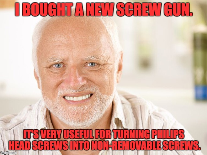 I BOUGHT A NEW SCREW GUN. IT'S VERY USEFUL FOR TURNING PHILIPS HEAD SCREWS INTO NON-REMOVABLE SCREWS. | image tagged in hide the pain harold | made w/ Imgflip meme maker
