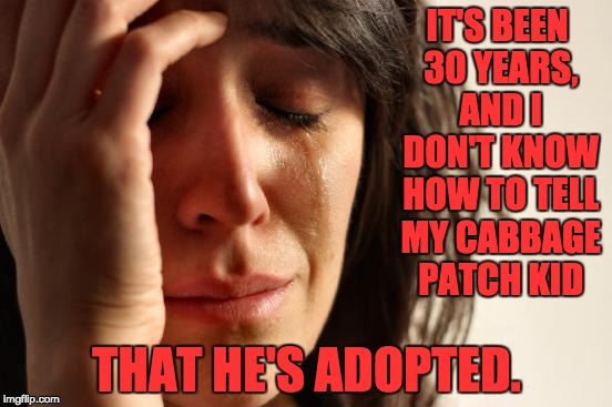 First World Problems Meme | IT'S BEEN 30 YEARS, AND I DON'T KNOW HOW TO TELL MY CABBAGE PATCH KID THAT HE'S ADOPTED. | image tagged in memes,first world problems | made w/ Imgflip meme maker
