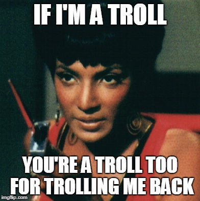 IF I'M A TROLL YOU'RE A TROLL TOO FOR TROLLING ME BACK | made w/ Imgflip meme maker