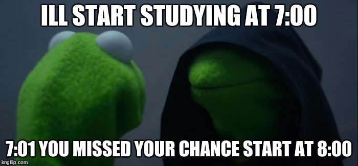 Evil Kermit Meme | ILL START STUDYING AT 7:00 7:01 YOU MISSED YOUR CHANCE START AT 8:00 | image tagged in memes,evil kermit | made w/ Imgflip meme maker
