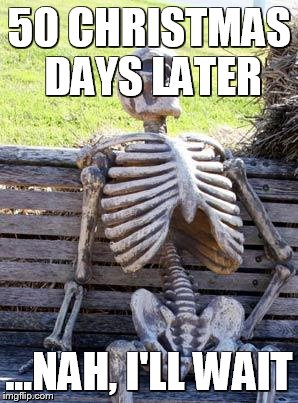 The Person Who Doesn't Mind Waiting... | 50 CHRISTMAS DAYS LATER ...NAH, I'LL WAIT | image tagged in memes,waiting skeleton,christmas,days,50,wait | made w/ Imgflip meme maker