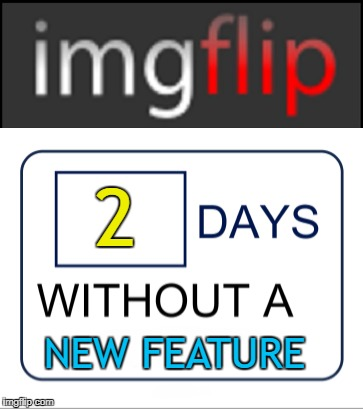 What's going on? :) | 2 NEW FEATURE | image tagged in memes,imgflip,new feature,changes | made w/ Imgflip meme maker