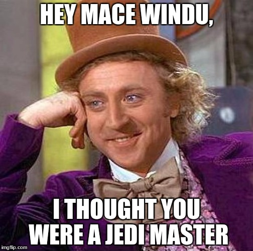 Creepy Condescending Wonka Meme | HEY MACE WINDU, I THOUGHT YOU WERE A JEDI MASTER | image tagged in memes,creepy condescending wonka | made w/ Imgflip meme maker