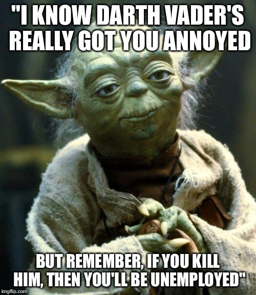 "Yoda, Y-O-D-A, Yoda |  ""I KNOW DARTH VADER'S REALLY GOT YOU ANNOYED; BUT REMEMBER, IF YOU KILL HIM, THEN YOU'LL BE UNEMPLOYED"" 