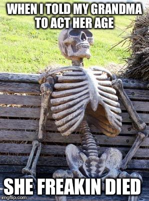 Waiting Skeleton Meme | WHEN I TOLD MY GRANDMA TO ACT HER AGE SHE FREAKIN DIED | image tagged in memes,waiting skeleton | made w/ Imgflip meme maker