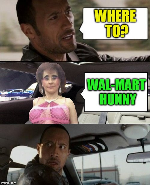 The Rock Driving Blank 2 | WHERE TO? WAL-MART HUNNY | image tagged in the rock driving blank 2 | made w/ Imgflip meme maker