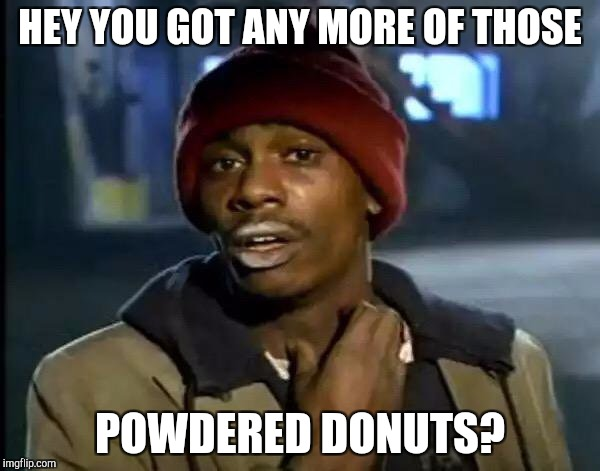 Y'all Got Any More Of That Meme | HEY YOU GOT ANY MORE OF THOSE POWDERED DONUTS? | image tagged in memes,y'all got any more of that | made w/ Imgflip meme maker