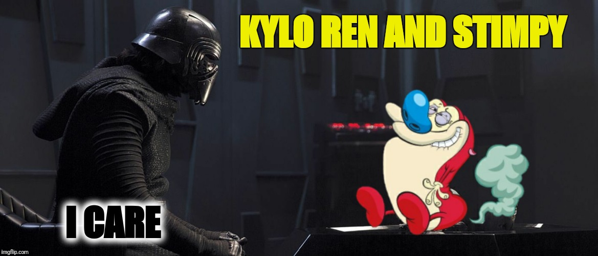 KYLO REN AND STIMPY I CARE | made w/ Imgflip meme maker