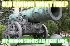 OLD CANNON WON'T FIRE? MY CANNON SHOOTS ALL NIGHT LONG. | image tagged in cannon | made w/ Imgflip meme maker