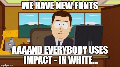 Aaaaand Its Gone Meme | WE HAVE NEW FONTS AAAAND EVERYBODY USES IMPACT - IN WHITE... | image tagged in memes,aaaaand its gone | made w/ Imgflip meme maker