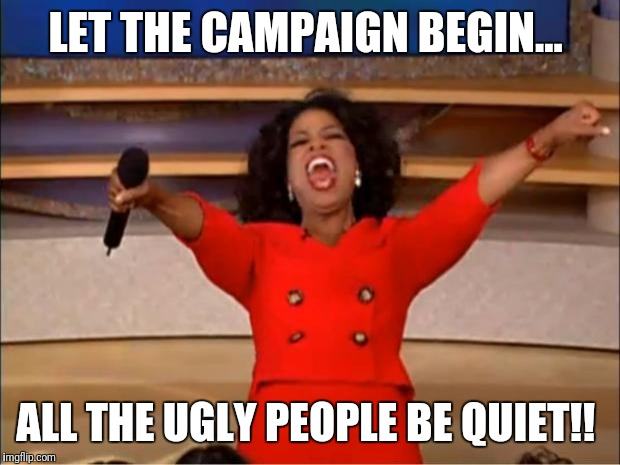 Oprah You Get A Meme | LET THE CAMPAIGN BEGIN... ALL THE UGLY PEOPLE BE QUIET!! | image tagged in memes,oprah you get a | made w/ Imgflip meme maker