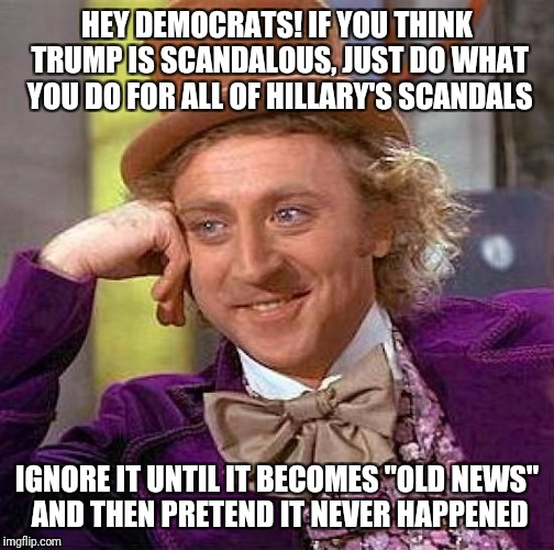 "Creepy Condescending Wonka Meme | HEY DEMOCRATS! IF YOU THINK TRUMP IS SCANDALOUS, JUST DO WHAT YOU DO FOR ALL OF HILLARY'S SCANDALS IGNORE IT UNTIL IT BECOMES ""OLD NEWS"" AND 