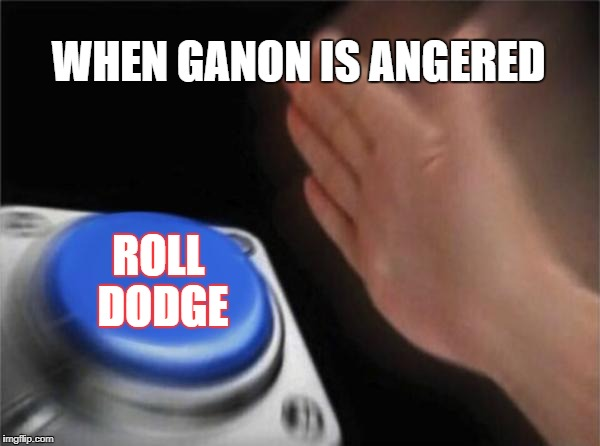 Blank Nut Button Meme | WHEN GANON IS ANGERED ROLL DODGE | image tagged in memes,blank nut button | made w/ Imgflip meme maker