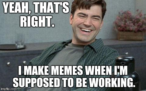 I don't work. | YEAH, THAT'S RIGHT. I MAKE MEMES WHEN I'M SUPPOSED TO BE WORKING. | image tagged in office space,lazy,i dont care | made w/ Imgflip meme maker