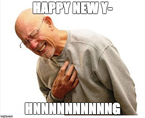 Happy New Year | HAPPY NEW Y- HNNNNNNNNNNG | image tagged in heart attack | made w/ Imgflip meme maker