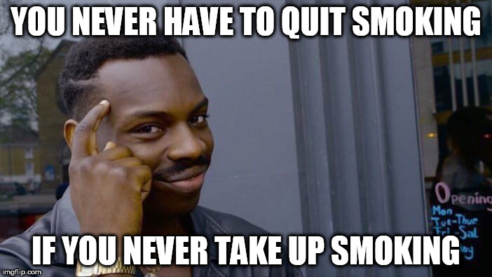 Roll Safe Think About It Meme | YOU NEVER HAVE TO QUIT SMOKING IF YOU NEVER TAKE UP SMOKING | image tagged in memes,roll safe think about it | made w/ Imgflip meme maker