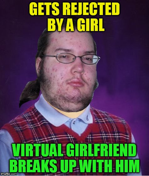 Geek Week, Jan 7-13, a JBmemegeek & KenJ event! Submit anything and everything geek! | GETS REJECTED BY A GIRL VIRTUAL GIRLFRIEND BREAKS UP WITH HIM | image tagged in memes,geek week,geek,rejected,girlfriend,bad luck brian | made w/ Imgflip meme maker