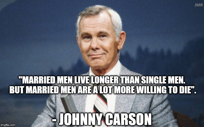 "Here's Johnny! | - JOHNNY CARSON ""MARRIED MEN LIVE LONGER THAN SINGLE MEN. BUT MARRIED MEN ARE A LOT MORE WILLING TO DIE"". 