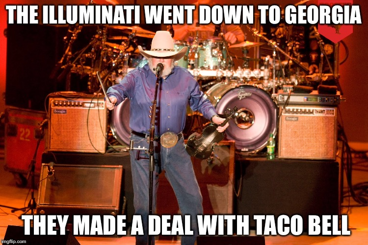 Charlie Daniels | THE ILLUMINATI WENT DOWN TO GEORGIA THEY MADE A DEAL WITH TACO BELL | image tagged in illuminati | made w/ Imgflip meme maker