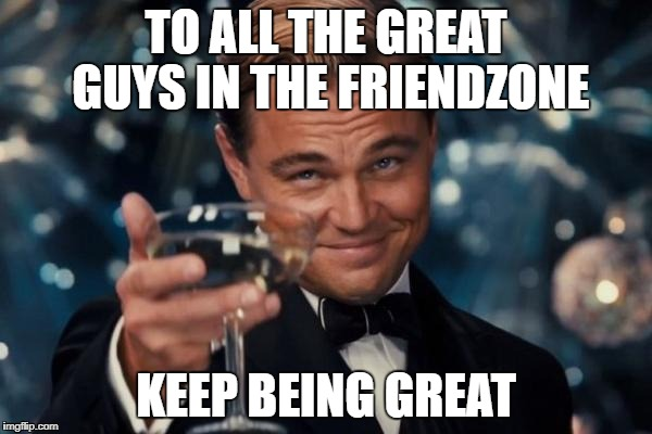 Leonardo Dicaprio Cheers Meme | TO ALL THE GREAT GUYS IN THE FRIENDZONE KEEP BEING GREAT | image tagged in memes,leonardo dicaprio cheers | made w/ Imgflip meme maker