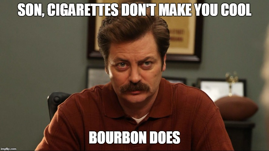 SON, CIGARETTES DON'T MAKE YOU COOL BOURBON DOES | made w/ Imgflip meme maker