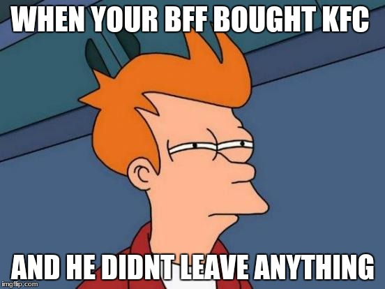 Futurama Fry Meme | WHEN YOUR BFF BOUGHT KFC AND HE DIDNT LEAVE ANYTHING | image tagged in memes,futurama fry | made w/ Imgflip meme maker