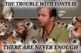 THE TROUBLE WITH FONTS IS THERE ARE NEVER ENOUGH | made w/ Imgflip meme maker