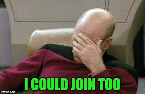 Captain Picard Facepalm Meme | I COULD JOIN TOO | image tagged in memes,captain picard facepalm | made w/ Imgflip meme maker