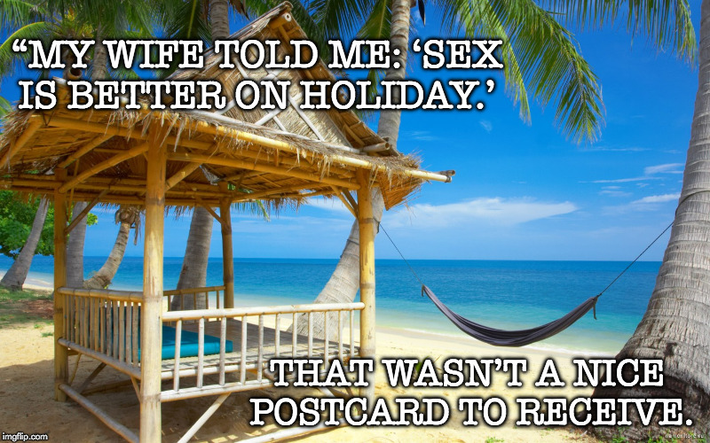 "Sex on Holiday | ""MY WIFE TOLD ME: 'SEX IS BETTER ON HOLIDAY.' THAT WASN'T A NICE POSTCARD TO RECEIVE. 