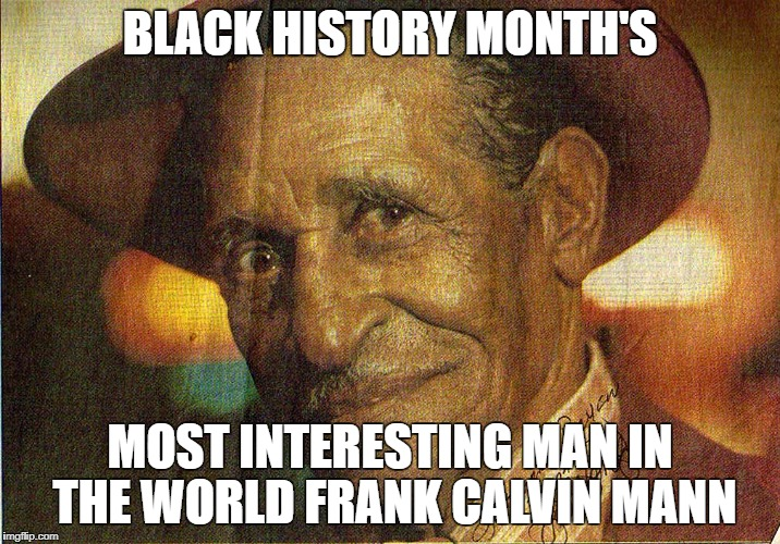 BLACK HISTORY MONTH'S MOST INTERESTING MAN IN THE WORLD FRANK CALVIN MANN | image tagged in frank mann | made w/ Imgflip meme maker