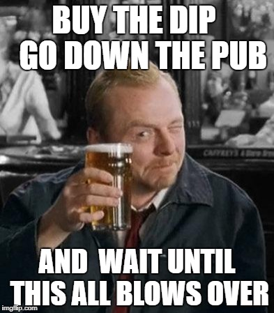 simon pegg | BUY THE DIP   GO DOWN THE PUB AND  WAIT UNTIL THIS ALL BLOWS OVER | image tagged in simon pegg | made w/ Imgflip meme maker
