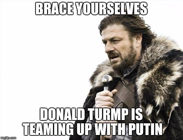 Brace Yourselves X is Coming Meme | BRACE YOURSELVES DONALD TURMP IS TEAMING UP WITH PUTIN | image tagged in memes,brace yourselves x is coming | made w/ Imgflip meme maker
