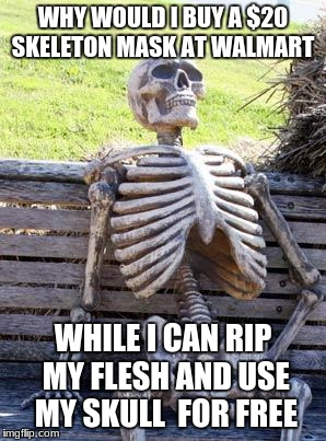 Waiting Skeleton Meme | WHY WOULD I BUY A $20 SKELETON MASK AT WALMART WHILE I CAN RIP MY FLESH AND USE MY SKULL  FOR FREE | image tagged in memes,waiting skeleton | made w/ Imgflip meme maker