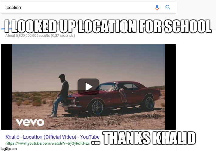 WoW | I LOOKED UP LOCATION FOR SCHOOL ... THANKS KHALID | image tagged in why | made w/ Imgflip meme maker
