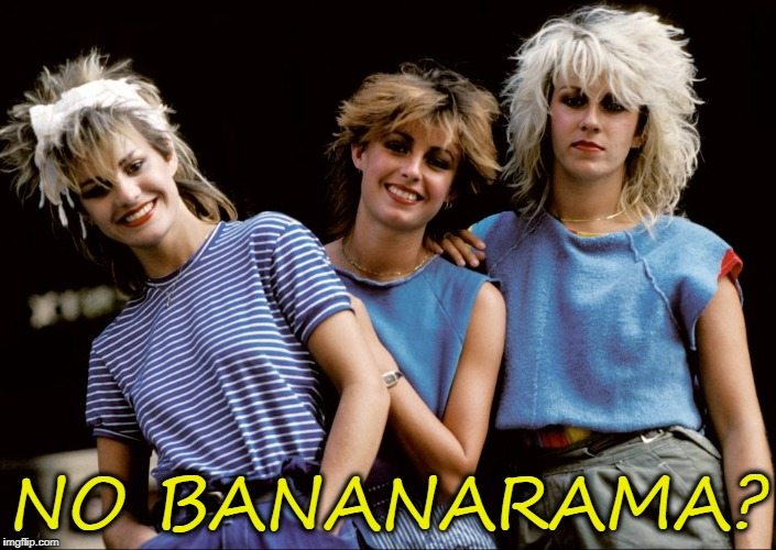 NO BANANARAMA? | made w/ Imgflip meme maker