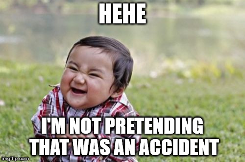 Evil Toddler Meme | HEHE I'M NOT PRETENDING THAT WAS AN ACCIDENT | image tagged in memes,evil toddler | made w/ Imgflip meme maker