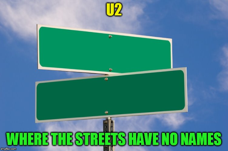 U2 WHERE THE STREETS HAVE NO NAMES | made w/ Imgflip meme maker