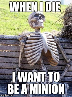 Waiting Skeleton Meme | WHEN I DIE I WANT TO BE A MINION | image tagged in memes,waiting skeleton | made w/ Imgflip meme maker