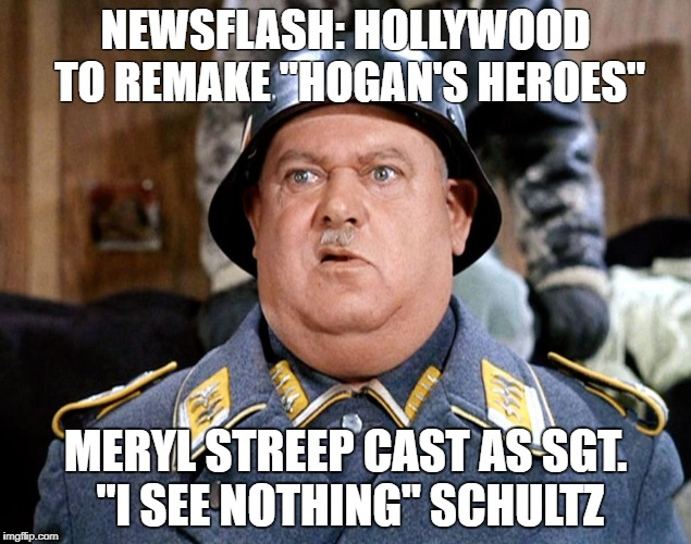 "Another Hollywood Remake... | NEWSFLASH: HOLLYWOOD TO REMAKE ""HOGAN'S HEROES"" MERYL STREEP CAST AS SGT. ""I SEE NOTHING"" SCHULTZ 
