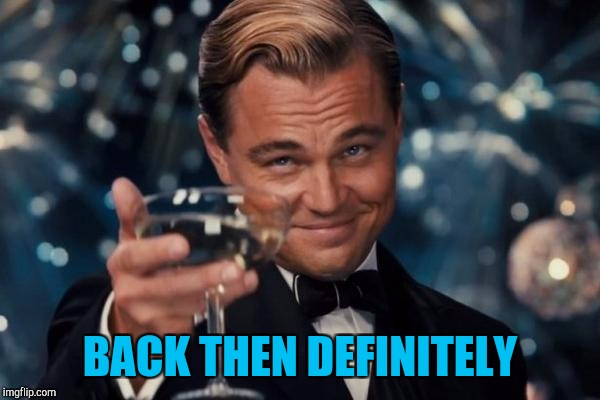 Leonardo Dicaprio Cheers Meme | BACK THEN DEFINITELY | image tagged in memes,leonardo dicaprio cheers | made w/ Imgflip meme maker