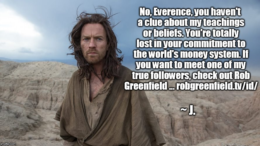 Check out Rob Greenfield | No, Everence, you haven't a clue about my teachings or beliefs. You're totally lost in your commitment to the world's money system. If you w | image tagged in jesus,everence,rob greenfield,money | made w/ Imgflip meme maker