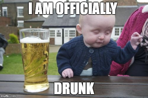 Drunk Baby Meme | I AM OFFICIALLY DRUNK | image tagged in memes,drunk baby | made w/ Imgflip meme maker