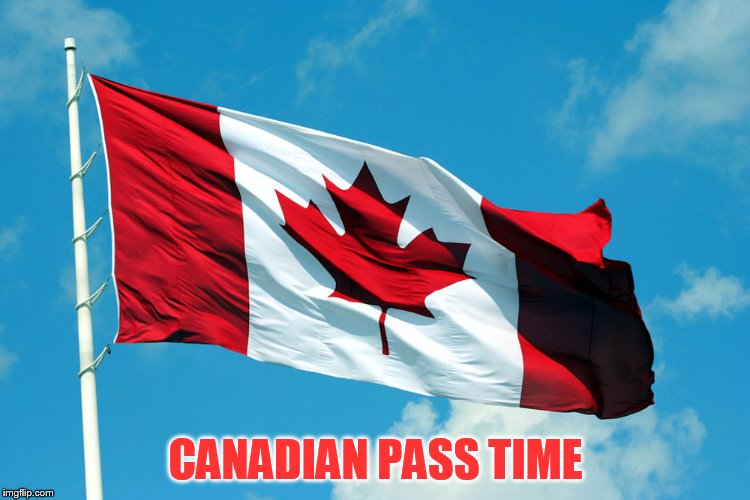 CANADIAN PASS TIME | made w/ Imgflip meme maker