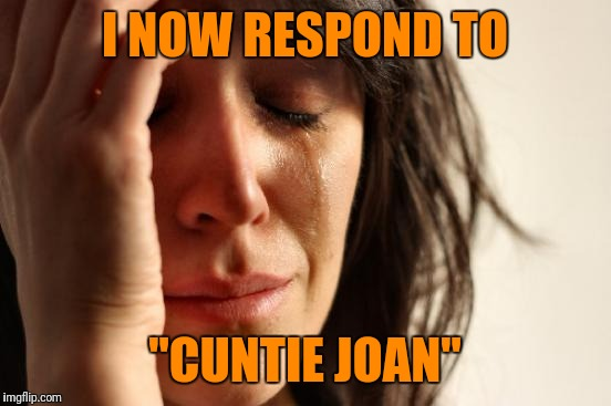 "First World Problems Meme | I NOW RESPOND TO ""C**TIE JOAN"" 