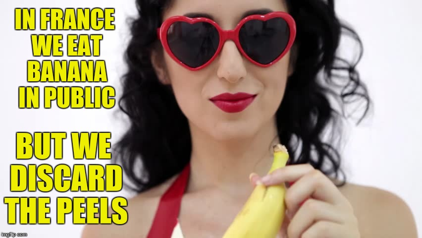 Oh the French | IN FRANCE WE EAT BANANA IN PUBLIC BUT WE DISCARD THE PEELS | image tagged in banana | made w/ Imgflip meme maker