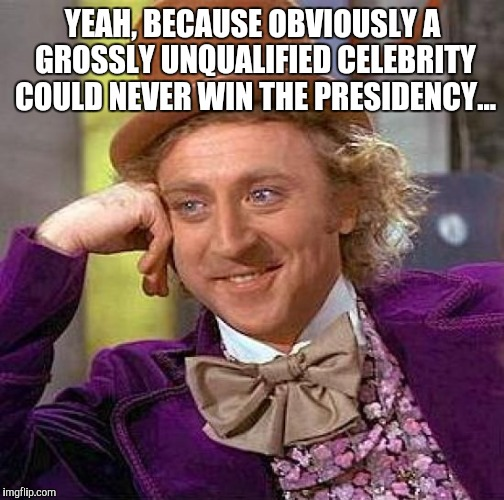Creepy Condescending Wonka Meme | YEAH, BECAUSE OBVIOUSLY A GROSSLY UNQUALIFIED CELEBRITY COULD NEVER WIN THE PRESIDENCY... | image tagged in memes,creepy condescending wonka | made w/ Imgflip meme maker