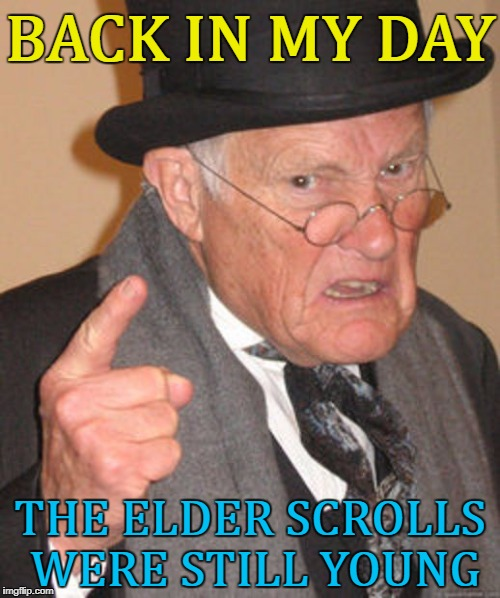 Geek week continues... :) | BACK IN MY DAY THE ELDER SCROLLS WERE STILL YOUNG | image tagged in back in my day,memes,elder scrolls,video games,geek week | made w/ Imgflip meme maker